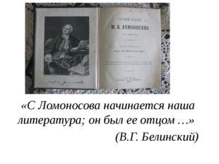 «С Ломоносова начинается наша литература; он был ее отцом …» (В.Г. Белинский)