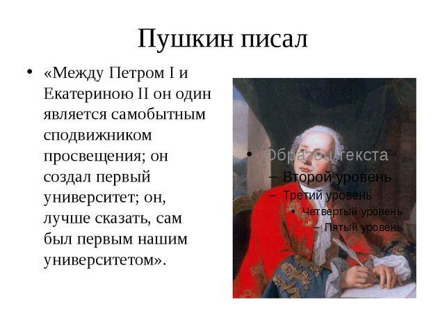 Пушкин писал «Между Петром I и Екатериною II он один является самобытным спод...