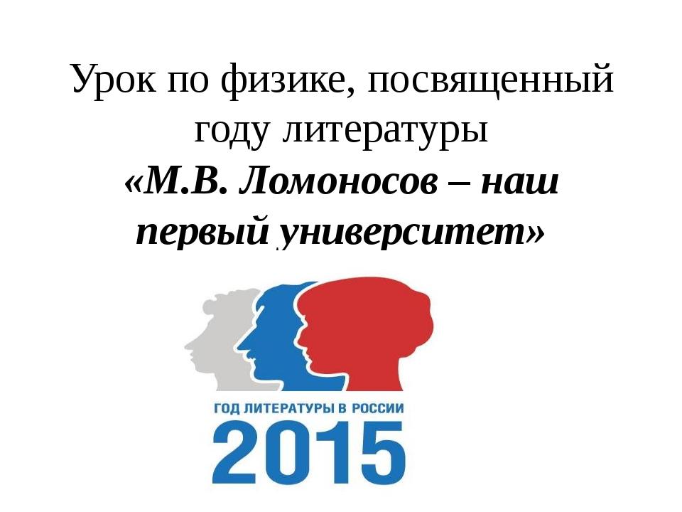 Урок по физике, посвященный году литературы «М.В. Ломоносов – наш первый унив...