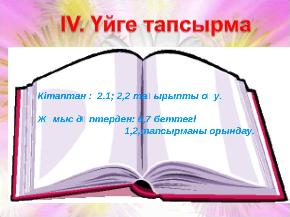 Кітаптан : 2.1; 2,2 тақырыпты оқу. Жұмыс дәптерден: 6,7 беттегі 1,2,тапсыр...