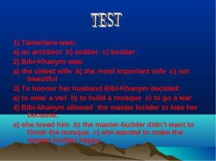 1) Tamerlane was: a) an architect b) soldier c) builder 2) Bibi-Khanym was: a