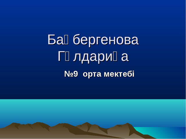 Бақбергенова Гүлдариға №9 орта мектебі