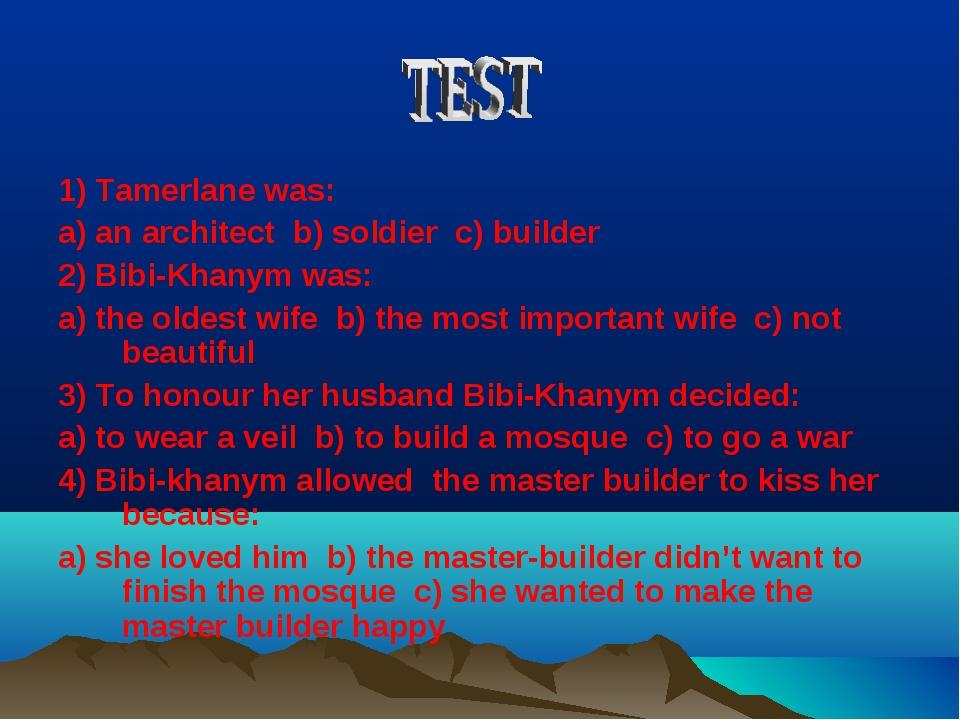 1) Tamerlane was: a) an architect b) soldier c) builder 2) Bibi-Khanym was: a...