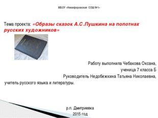 Тема проекта: «Образы сказок А.С.Пушкина на полотнах русских художников» Раб
