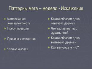 Паттерны мета – модели - Искажение Комплексная эквивалентность Пресуппозиция