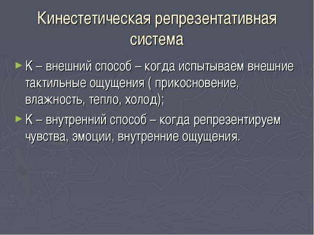Кинестетическая репрезентативная система K – внешний способ – когда испытывае...
