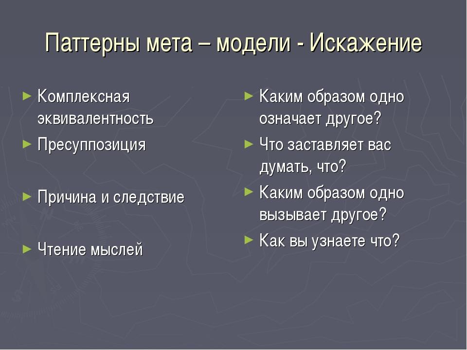 Паттерны мета – модели - Искажение Комплексная эквивалентность Пресуппозиция...