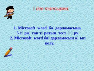 Үйге тапсырма: 1. Microsoft word бағдарламасына 5 сұрақтан тұратын тест құру.