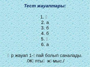 Тест жауаптары: 1. ә 2. а 3. б 4. б 5. ә 6. а Әр жауап 1-ұпай болып саналады