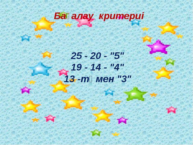 """25 - 20 - """"5"""" 19 - 14 - """"4"""" 13 -төмен """"3"""" Бағалау критериі"""