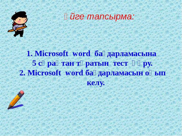 Үйге тапсырма: 1. Microsoft word бағдарламасына 5 сұрақтан тұратын тест құру....