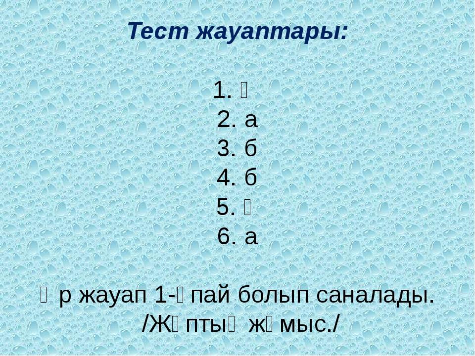 Тест жауаптары: 1. ә 2. а 3. б 4. б 5. ә 6. а Әр жауап 1-ұпай болып саналады...