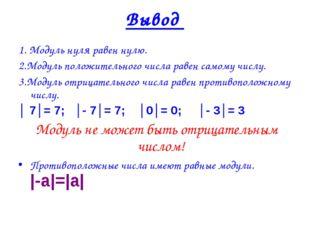 1. Модуль нуля равен нулю. 2.Модуль положительного числа равен самому числу.