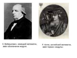 К. Вейерштрасс, немецкий математик, ввёл обозначение модуля Р. Котес, английс