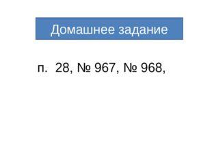 п. 28, № 967, № 968, Домашнее задание