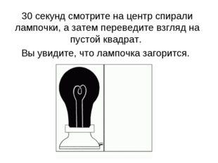 30 секунд смотрите на центр спирали лампочки, а затем переведите взгляд на пу