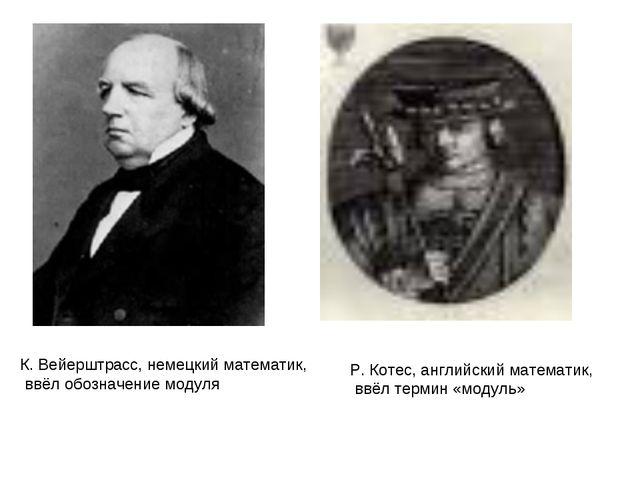К. Вейерштрасс, немецкий математик, ввёл обозначение модуля Р. Котес, английс...