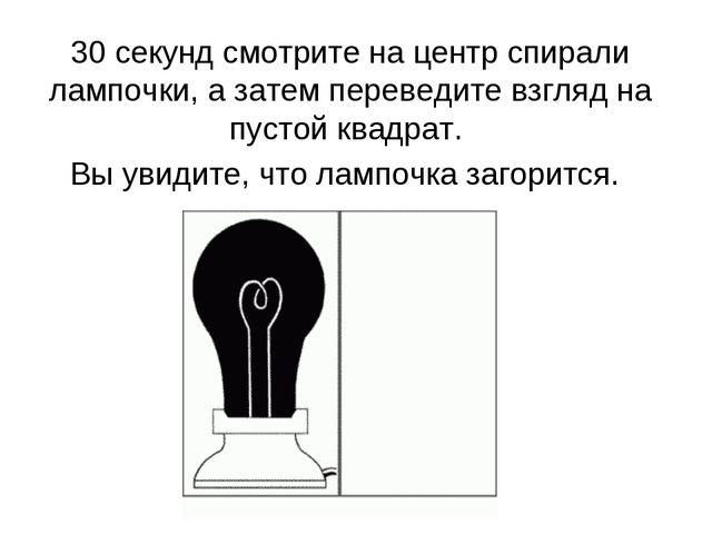 30 секунд смотрите на центр спирали лампочки, а затем переведите взгляд на пу...