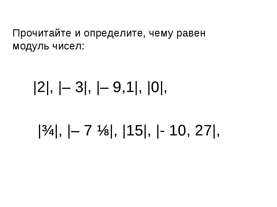 Прочитайте и определите, чему равен модуль чисел: |2|, |– 3|, |– 9,1|, |0|, |...