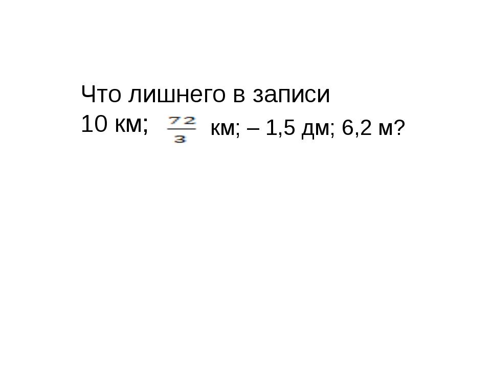 Что лишнего в записи 10 км; км; – 1,5 дм; 6,2 м?