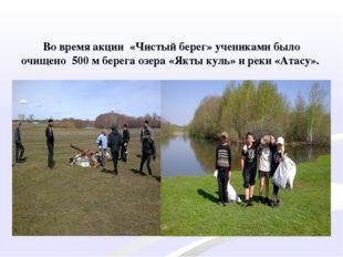 Во время акции «Чистый берег» учениками было очищено 500 м берега озера «Якт