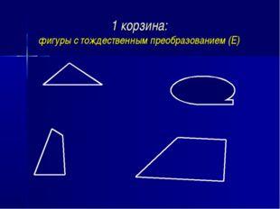 1 корзина: фигуры с тождественным преобразованием (Е)