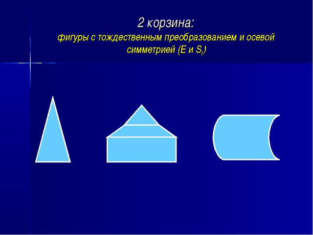 2 корзина: фигуры с тождественным преобразованием и осевой симметрией (Е и Sl)