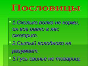 1.Сколько волка не корми, он все равно в лес смотрит. 2.Сытый голодного не ра