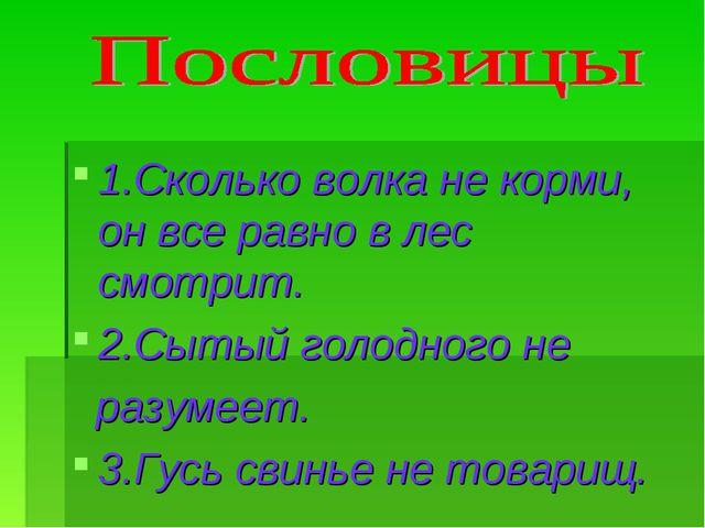 1.Сколько волка не корми, он все равно в лес смотрит. 2.Сытый голодного не ра...