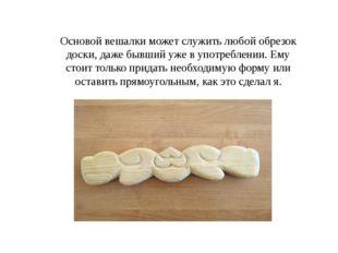 Основой вешалки может служить любой обрезок доски, даже бывший уже в употребл