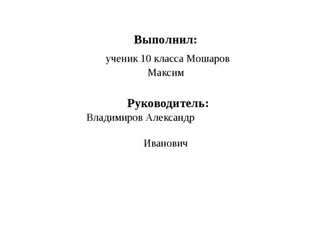 Выполнил: ученик 10 класса Мошаров Максим Руководитель: Владимиров Александр...