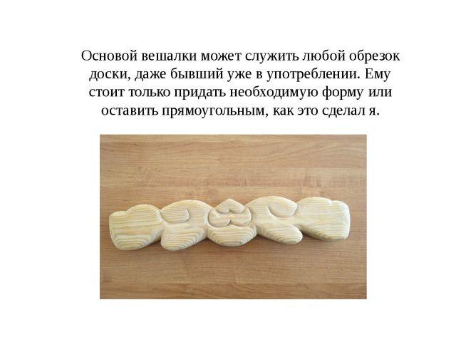 Основой вешалки может служить любой обрезок доски, даже бывший уже в употребл...