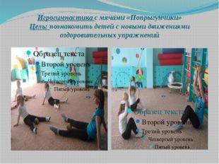 Игрогимнастика с мячами «Попрыгунчики» Цель: познакомить детей с новыми движе