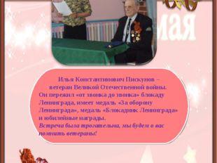 Илья Константинович Пискунов – ветеран Великой Отечественной войны. Он переж