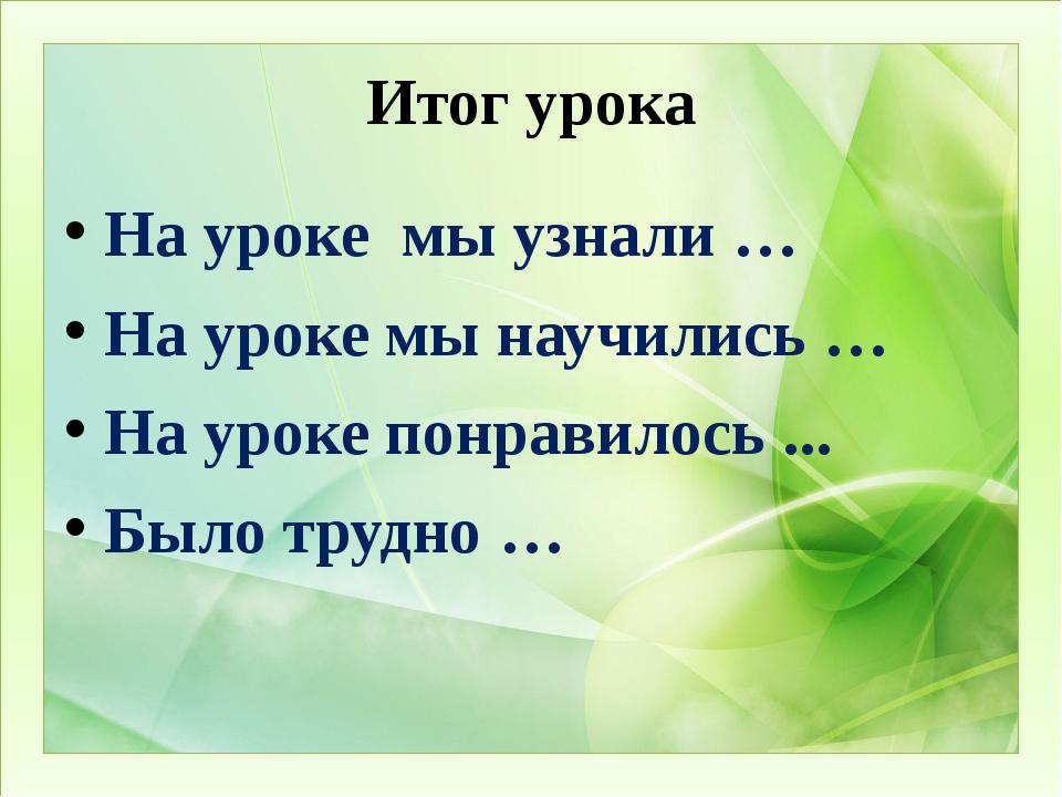 Итог урока На уроке  мы узнали … На уроке мы научились … На уроке понравил...