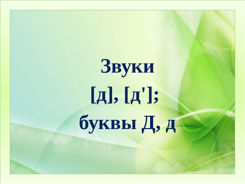 Звуки  [д], [д'];  буквы Д, д