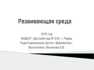 Развивающая среда 2015 год МАДОУ «Детский сад № 318» г. Пермь Подготовительн