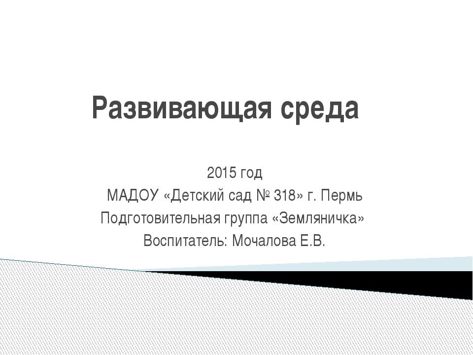 Развивающая среда 2015 год МАДОУ «Детский сад № 318» г. Пермь Подготовительн...