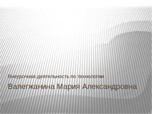 Валегжанина Мария Александровна Внеурочная деятельность по технологии