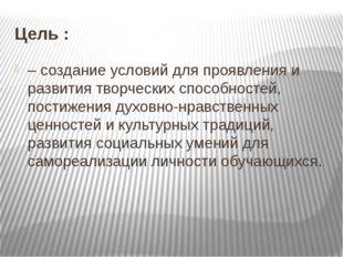 Цель : – создание условий для проявления и развития творческих способностей,