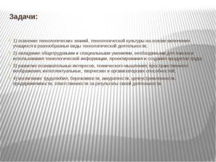 Задачи: 1) освоение технологических знаний, технологической культуры на основ
