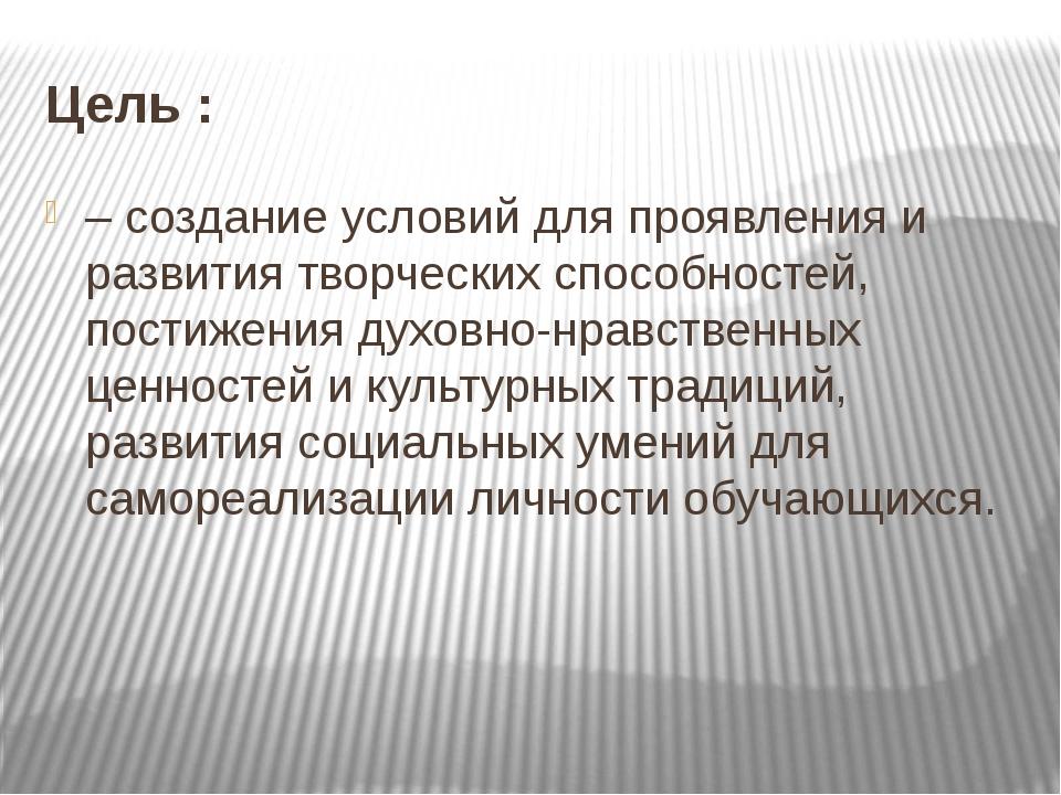 Цель : – создание условий для проявления и развития творческих способностей,...