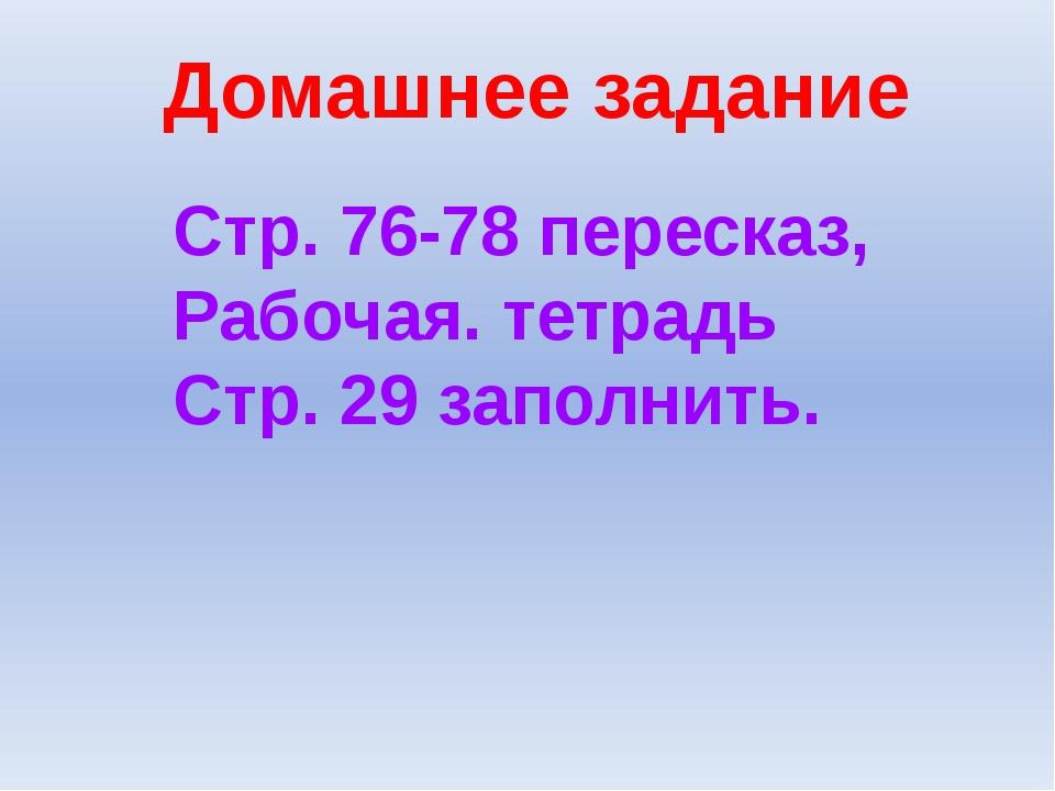 Домашнее задание Стр. 76-78 пересказ, Рабочая. тетрадь Стр. 29 заполнить.