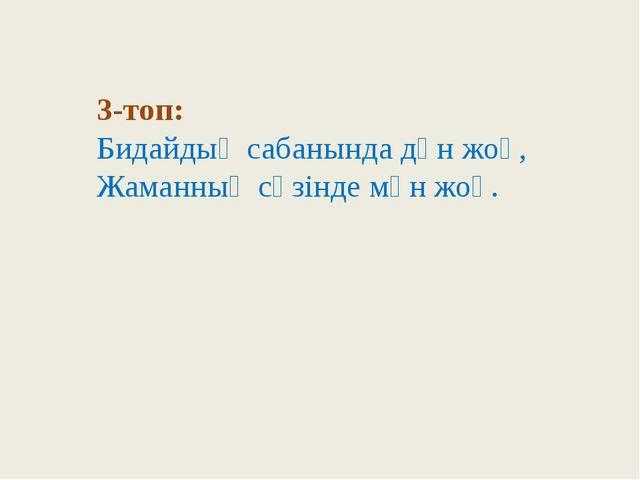 3-топ: Бидайдың сабанында дән жоқ, Жаманның сөзінде мән жоқ.