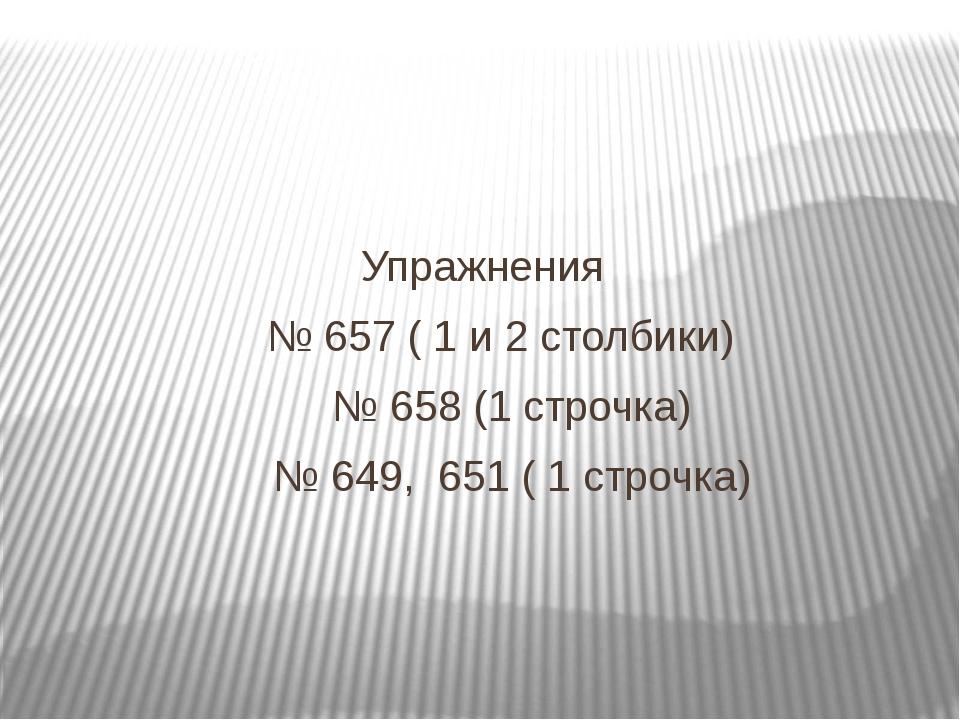 Упражнения № 657 ( 1 и 2 столбики) № 658 (1 строчка) № 649, 651 ( 1 строчка)