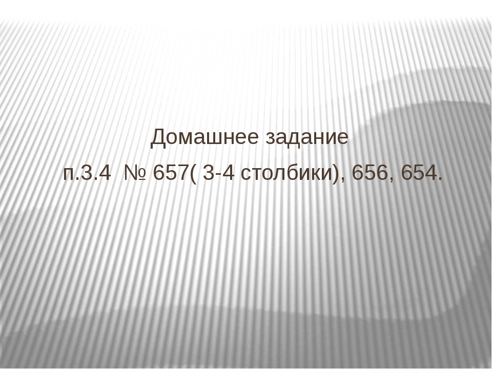Домашнее задание п.3.4 № 657( 3-4 столбики), 656, 654.