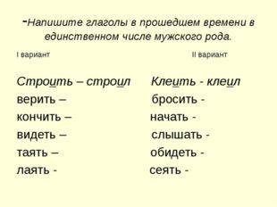 -Напишите глаголы в прошедшем времени в единственном числе мужского рода. I в