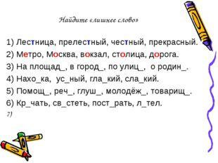 Найдите «лишнее слово» 1) Лестница, прелестный, честный, прекрасный. 2) Метро