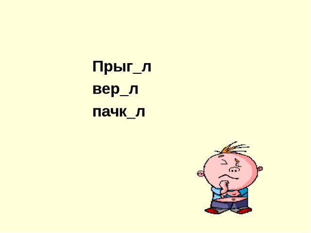 Прыг_л вер_л пачк_л
