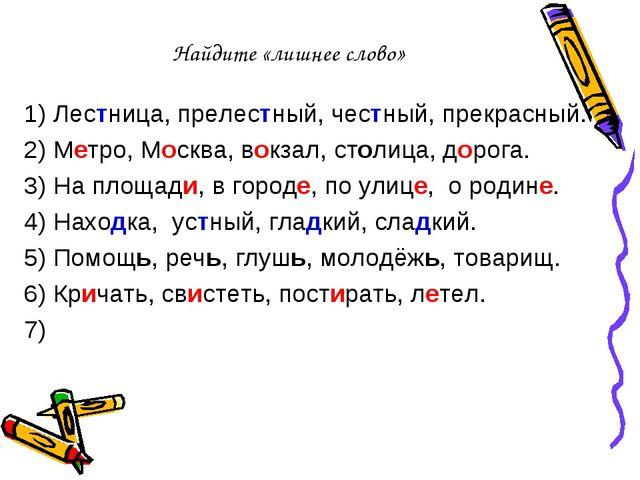 Найдите «лишнее слово» 1) Лестница, прелестный, честный, прекрасный. 2) Метро...